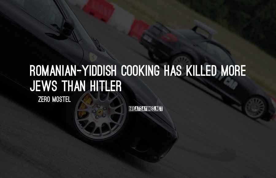 Zero Mostel Sayings: Romanian-Yiddish cooking has killed more Jews than Hitler