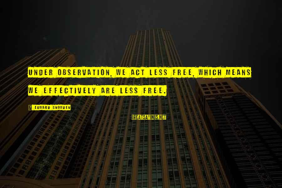 Zhvania Sayings By Edward Snowden: Under observation, we act less free, which means we effectively are less free.