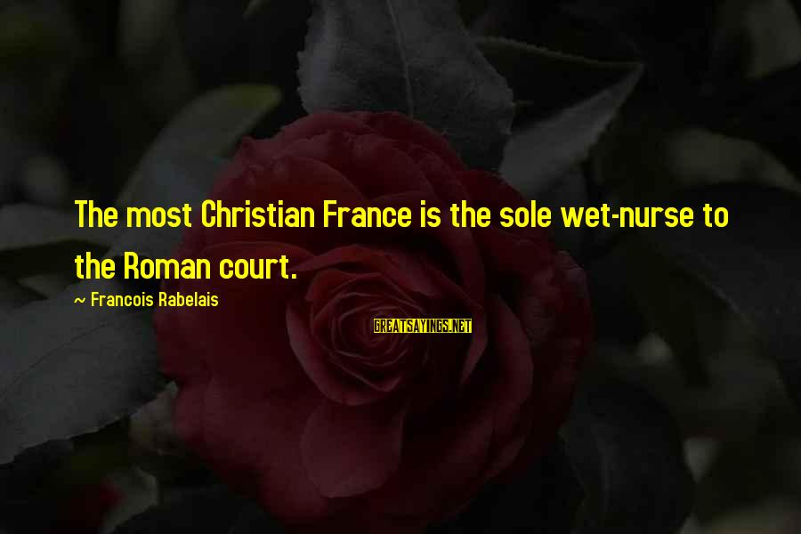 Zhvania Sayings By Francois Rabelais: The most Christian France is the sole wet-nurse to the Roman court.
