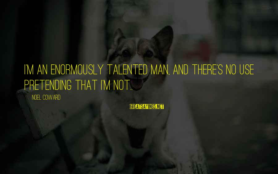 Zhvania Sayings By Noel Coward: I'm an enormously talented man, and there's no use pretending that I'm not..
