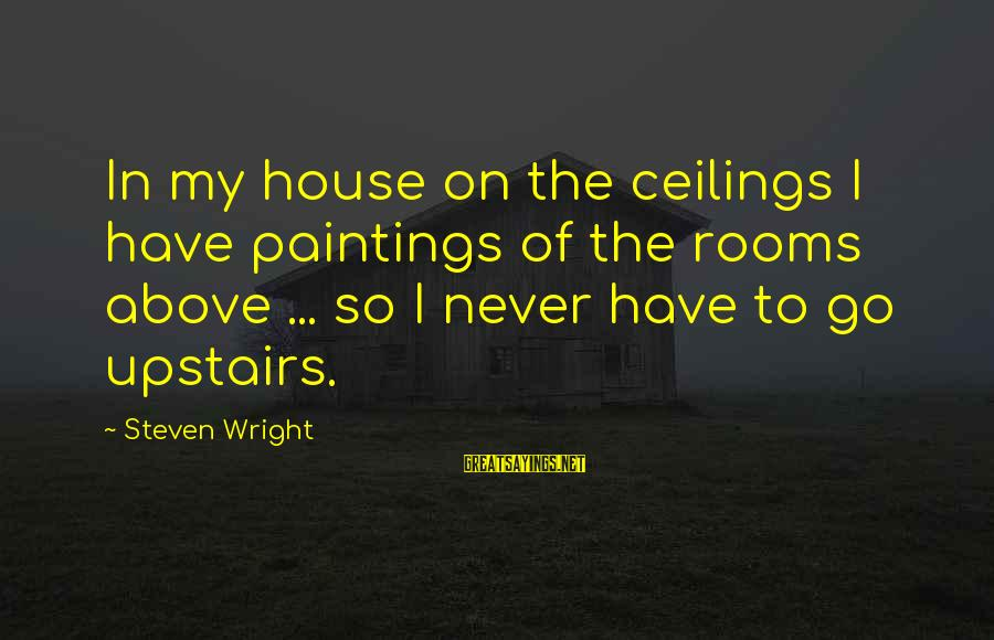 Zhvania Sayings By Steven Wright: In my house on the ceilings I have paintings of the rooms above ... so