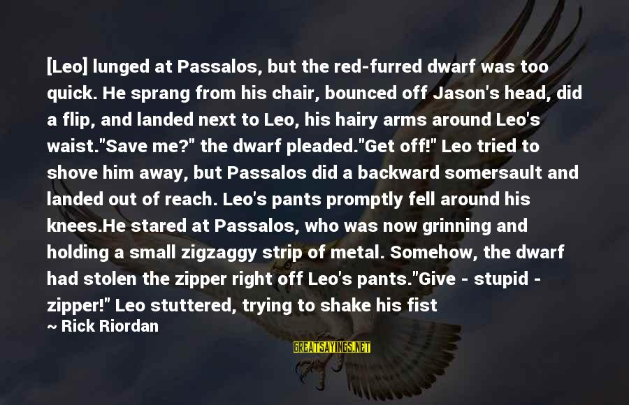 Zigzaggy Sayings By Rick Riordan: [Leo] lunged at Passalos, but the red-furred dwarf was too quick. He sprang from his