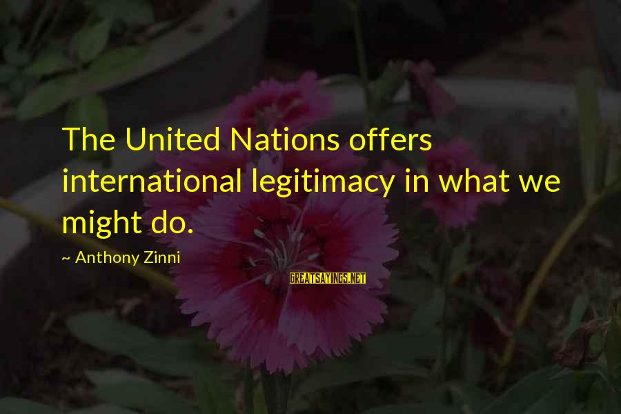 Zinni Sayings By Anthony Zinni: The United Nations offers international legitimacy in what we might do.