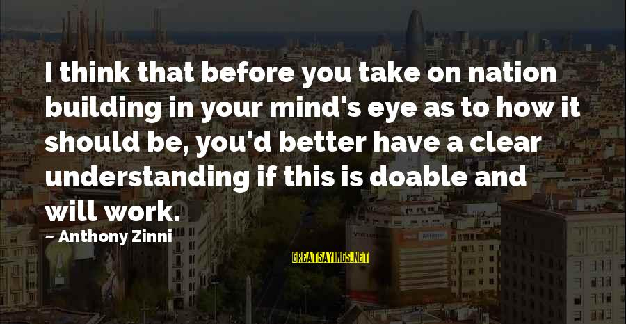 Zinni Sayings By Anthony Zinni: I think that before you take on nation building in your mind's eye as to