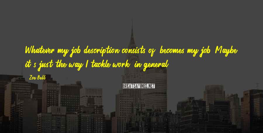 Zoe Bell Sayings: Whatever my job description consists of, becomes my job. Maybe it's just the way I