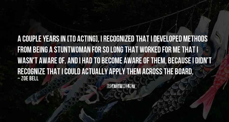 Zoe Bell Sayings: A couple years in [to acting], I recognized that I developed methods from being a