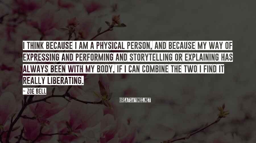 Zoe Bell Sayings: I think because I am a physical person, and because my way of expressing and
