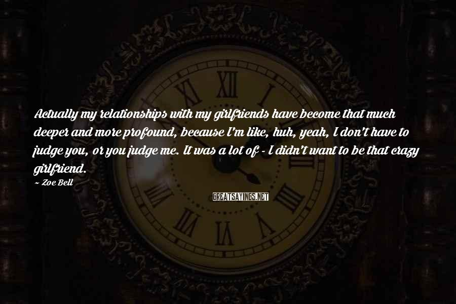 Zoe Bell Sayings: Actually my relationships with my girlfriends have become that much deeper and more profound, because