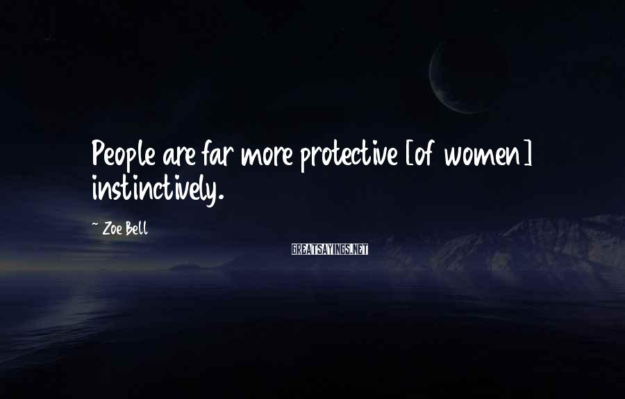 Zoe Bell Sayings: People are far more protective [of women] instinctively.