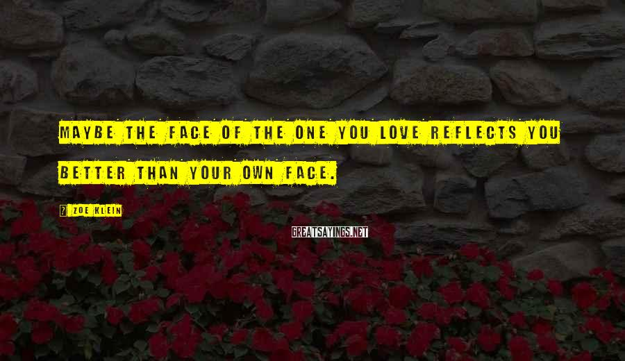 Zoe Klein Sayings: Maybe the face of the one you love reflects you better than your own face.