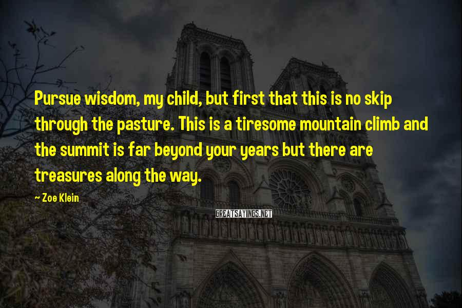 Zoe Klein Sayings: Pursue wisdom, my child, but first that this is no skip through the pasture. This