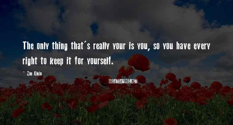 Zoe Klein Sayings: The only thing that's really your is you, so you have every right to keep