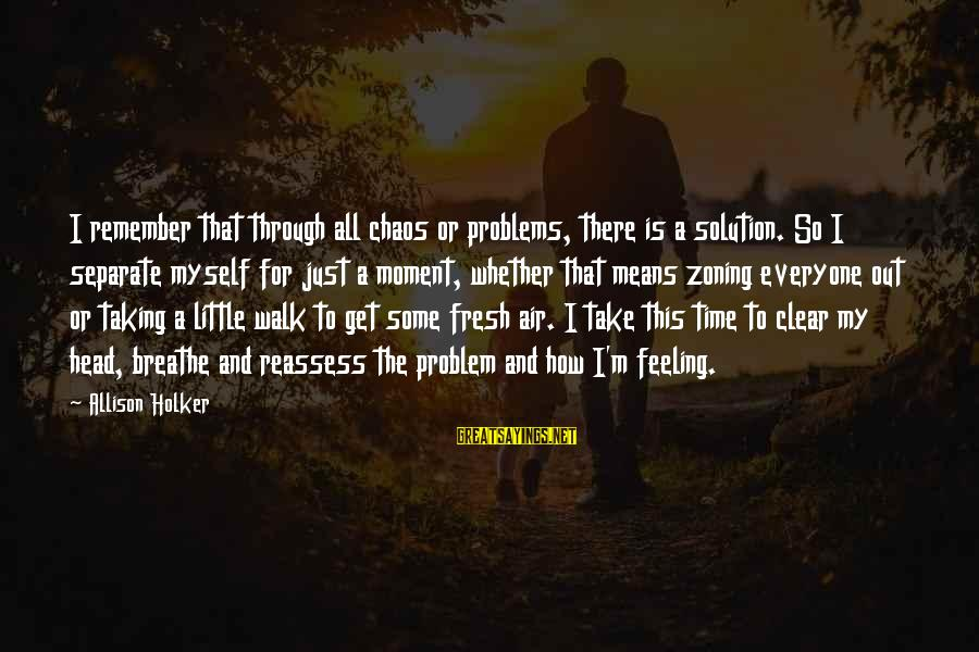 Zoning Sayings By Allison Holker: I remember that through all chaos or problems, there is a solution. So I separate