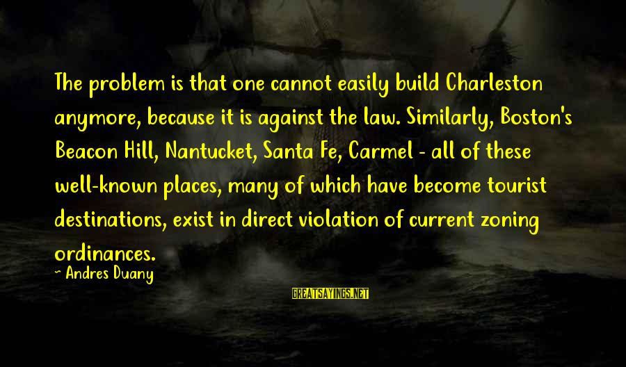 Zoning Sayings By Andres Duany: The problem is that one cannot easily build Charleston anymore, because it is against the
