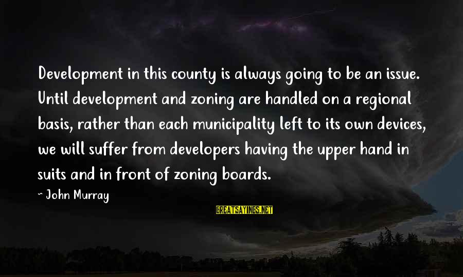 Zoning Sayings By John Murray: Development in this county is always going to be an issue. Until development and zoning