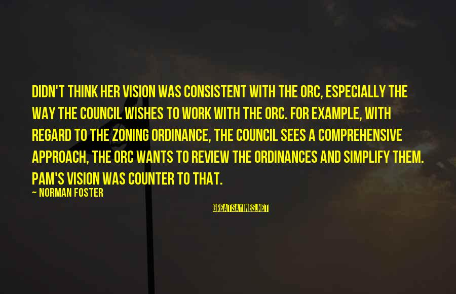 Zoning Sayings By Norman Foster: Didn't think her vision was consistent with the ORC, especially the way the Council wishes