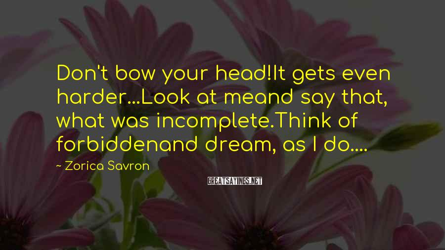 Zorica Savron Sayings: Don't bow your head!It gets even harder...Look at meand say that, what was incomplete.Think of