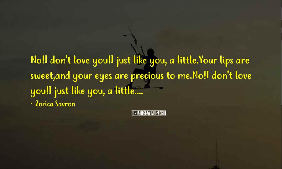 Zorica Savron Sayings: No!I don't love you!I just like you, a little.Your lips are sweet,and your eyes are