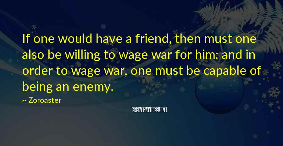 Zoroaster Sayings: If one would have a friend, then must one also be willing to wage war