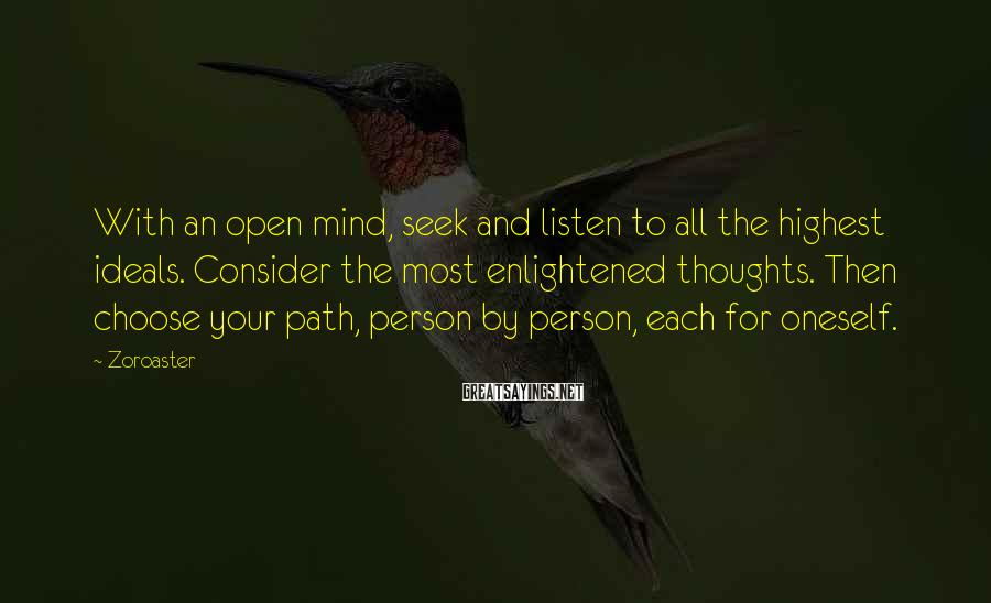Zoroaster Sayings: With an open mind, seek and listen to all the highest ideals. Consider the most