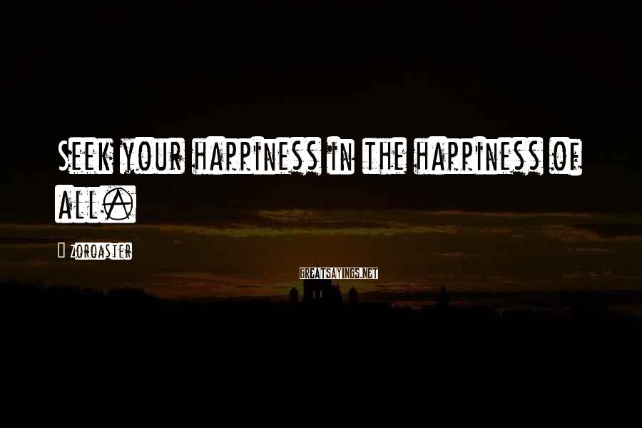 Zoroaster Sayings: Seek your happiness in the happiness of all.
