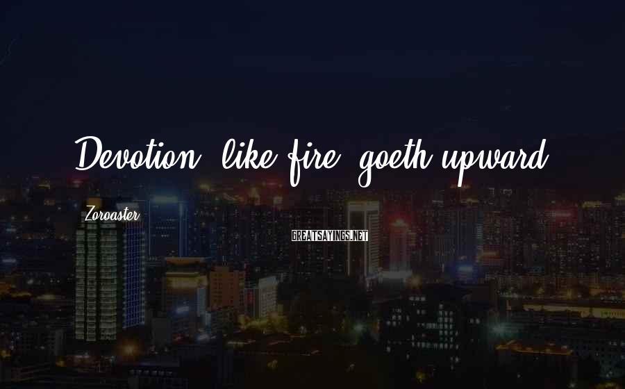 Zoroaster Sayings: Devotion, like fire, goeth upward.