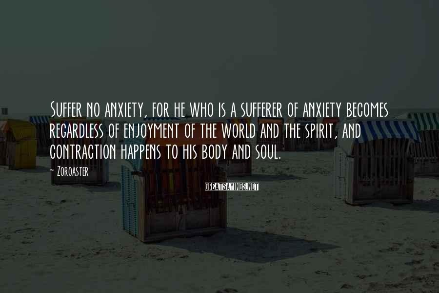 Zoroaster Sayings: Suffer no anxiety, for he who is a sufferer of anxiety becomes regardless of enjoyment