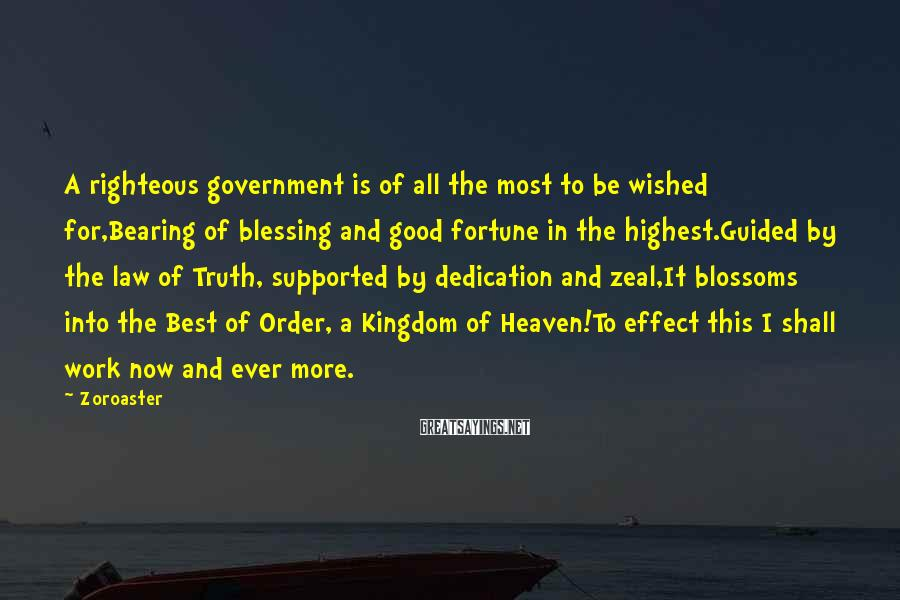 Zoroaster Sayings: A righteous government is of all the most to be wished for,Bearing of blessing and