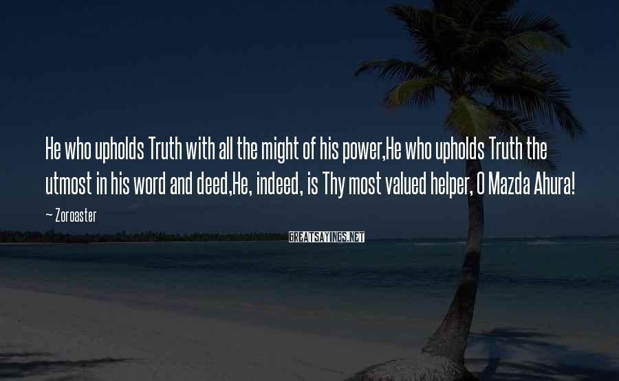 Zoroaster Sayings: He who upholds Truth with all the might of his power,He who upholds Truth the