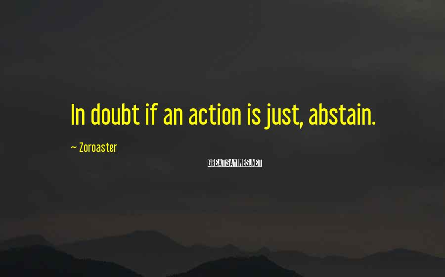 Zoroaster Sayings: In doubt if an action is just, abstain.