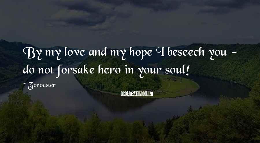 Zoroaster Sayings: By my love and my hope I beseech you - do not forsake hero in