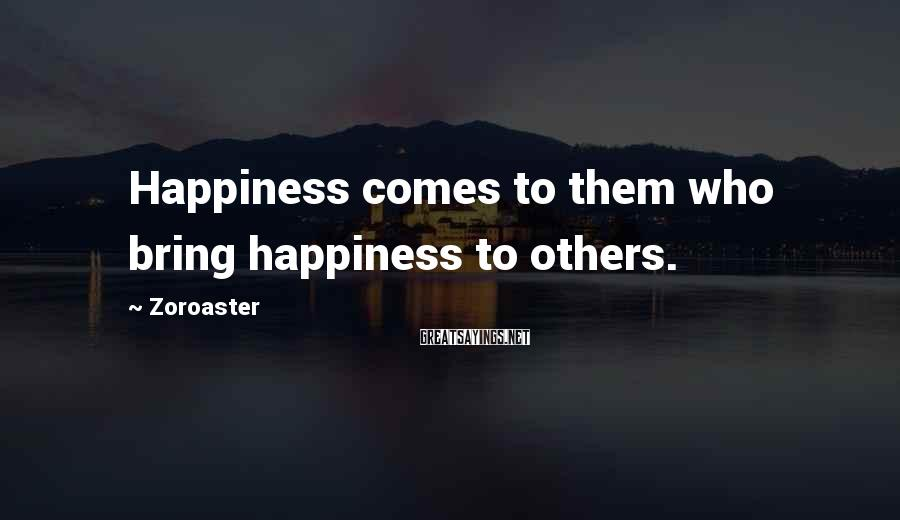 Zoroaster Sayings: Happiness comes to them who bring happiness to others.