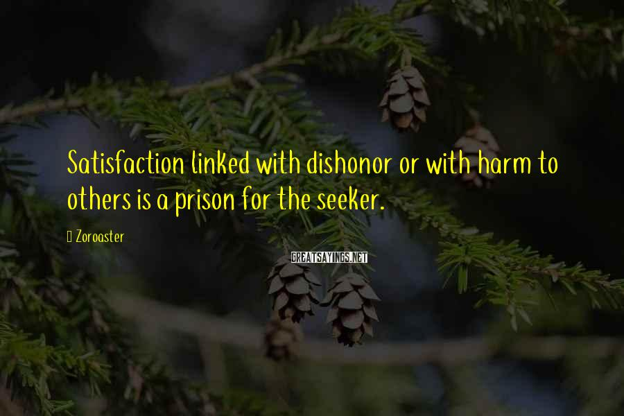 Zoroaster Sayings: Satisfaction linked with dishonor or with harm to others is a prison for the seeker.