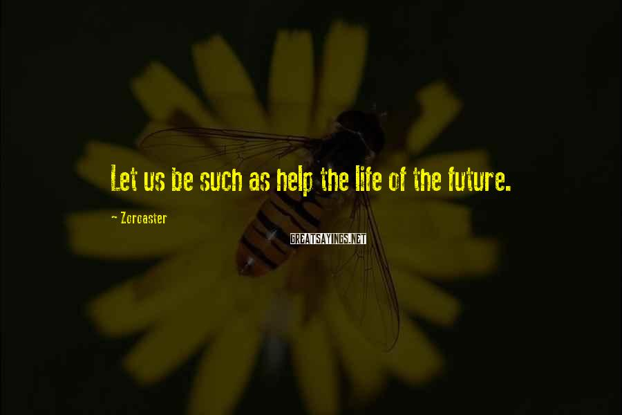 Zoroaster Sayings: Let us be such as help the life of the future.