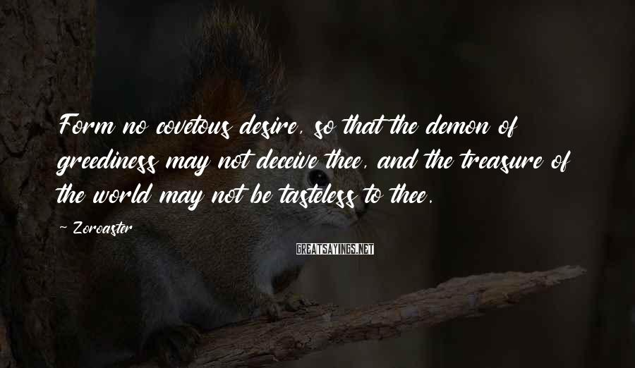 Zoroaster Sayings: Form no covetous desire, so that the demon of greediness may not deceive thee, and