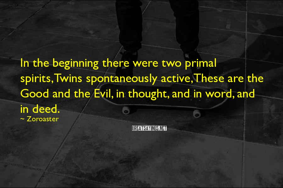 Zoroaster Sayings: In the beginning there were two primal spirits,Twins spontaneously active,These are the Good and the