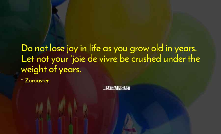 Zoroaster Sayings: Do not lose joy in life as you grow old in years. Let not your