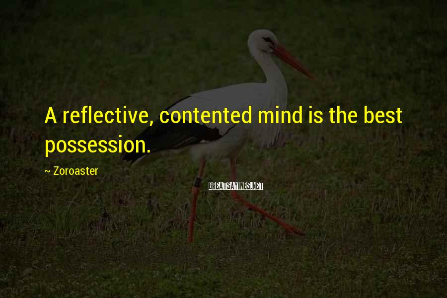 Zoroaster Sayings: A reflective, contented mind is the best possession.
