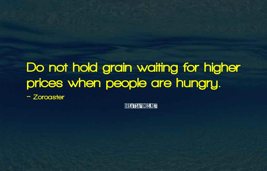 Zoroaster Sayings: Do not hold grain waiting for higher prices when people are hungry.