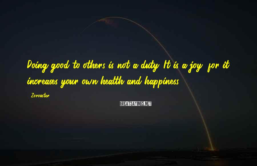 Zoroaster Sayings: Doing good to others is not a duty. It is a joy, for it increases