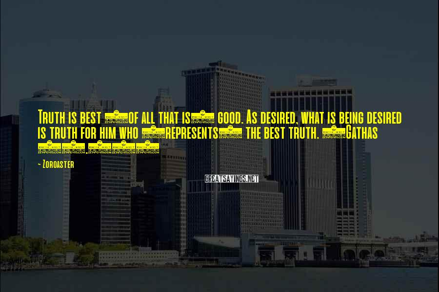 Zoroaster Sayings: Truth is best (of all that is) good. As desired, what is being desired is