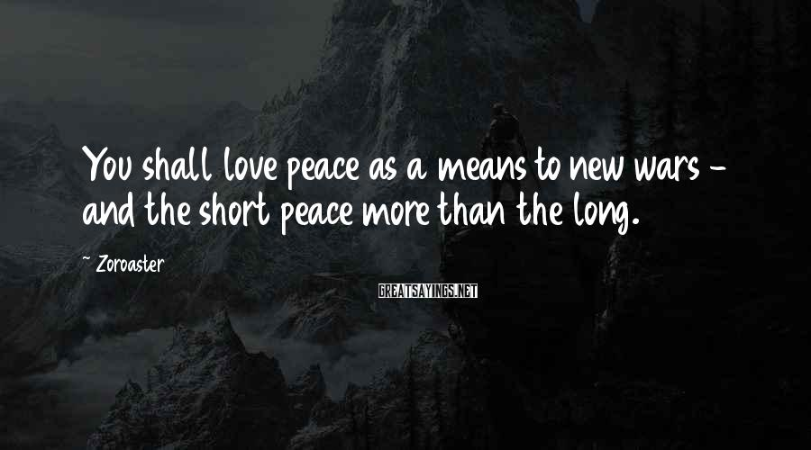 Zoroaster Sayings: You shall love peace as a means to new wars - and the short peace