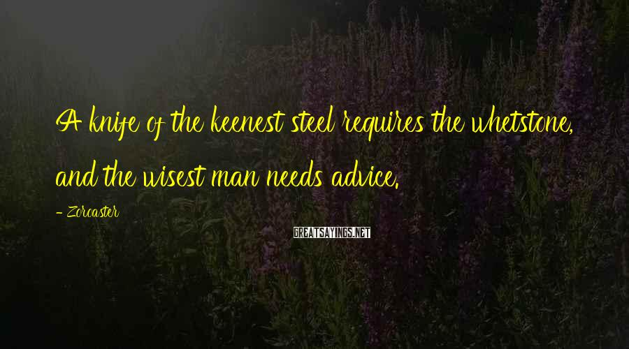 Zoroaster Sayings: A knife of the keenest steel requires the whetstone, and the wisest man needs advice.