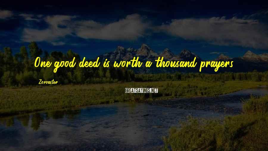 Zoroaster Sayings: One good deed is worth a thousand prayers.