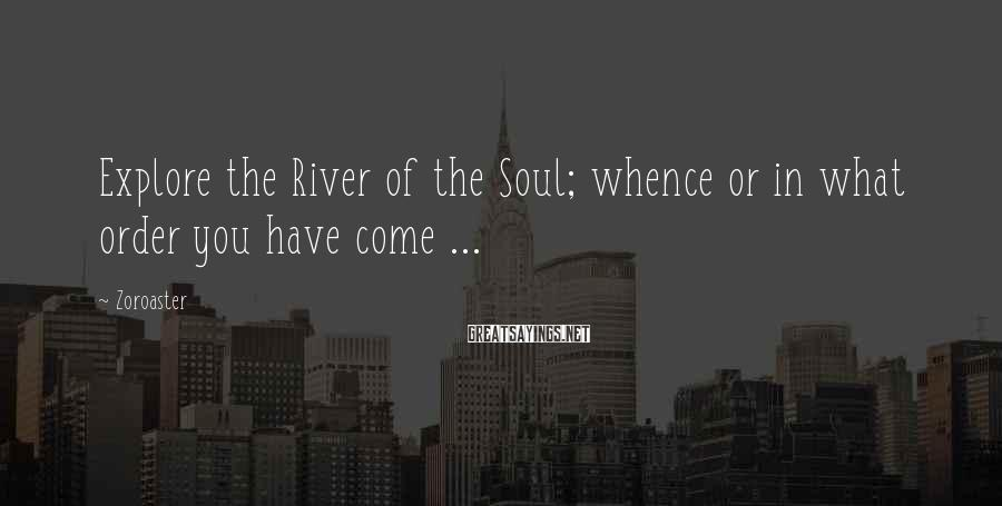 Zoroaster Sayings: Explore the River of the Soul; whence or in what order you have come ...