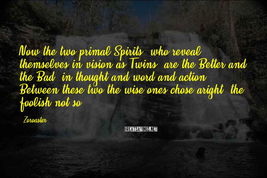 Zoroaster Sayings: Now the two primal Spirits, who reveal themselves in vision as Twins, are the Better