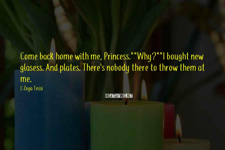 """Zoya Tessi Sayings: Come back home with me, Princess.""""""""Why?""""""""I bought new glasess. And plates. There's nobody there to"""