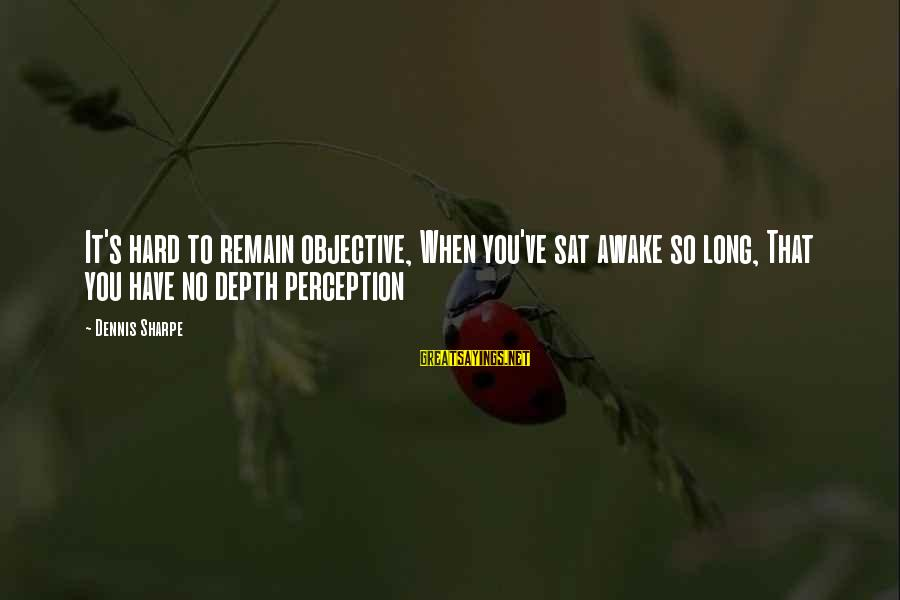 Zues Sayings By Dennis Sharpe: It's hard to remain objective, When you've sat awake so long, That you have no