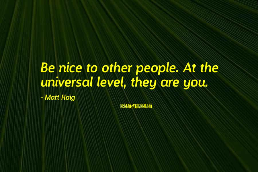 Zues Sayings By Matt Haig: Be nice to other people. At the universal level, they are you.