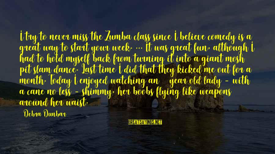 Zumba Time Sayings By Debra Dunbar: I try to never miss the Zumba class since I believe comedy is a great